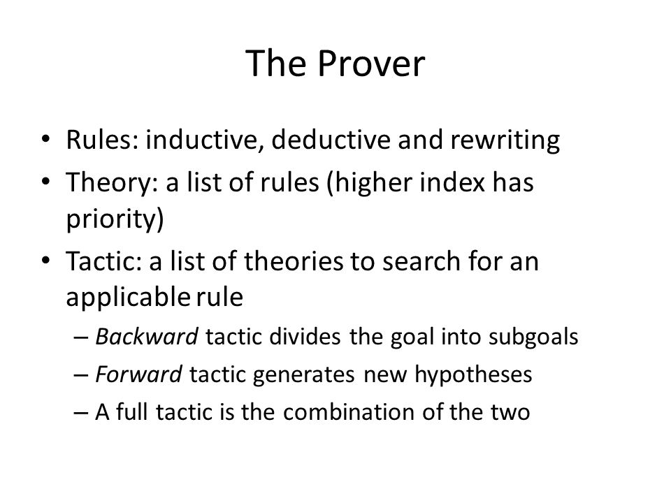 The Prover Rules: inductive, deductive and rewriting Theory: a list of rules (higher index has priority) Tactic: a list of theories to search for an applicable rule – Backward tactic divides the goal into subgoals – Forward tactic generates new hypotheses – A full tactic is the combination of the two