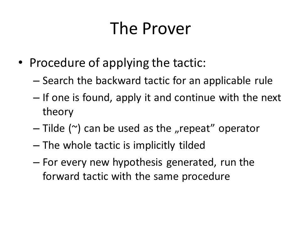 """The Prover Procedure of applying the tactic: – Search the backward tactic for an applicable rule – If one is found, apply it and continue with the next theory – Tilde (~) can be used as the """"repeat operator – The whole tactic is implicitly tilded – For every new hypothesis generated, run the forward tactic with the same procedure"""
