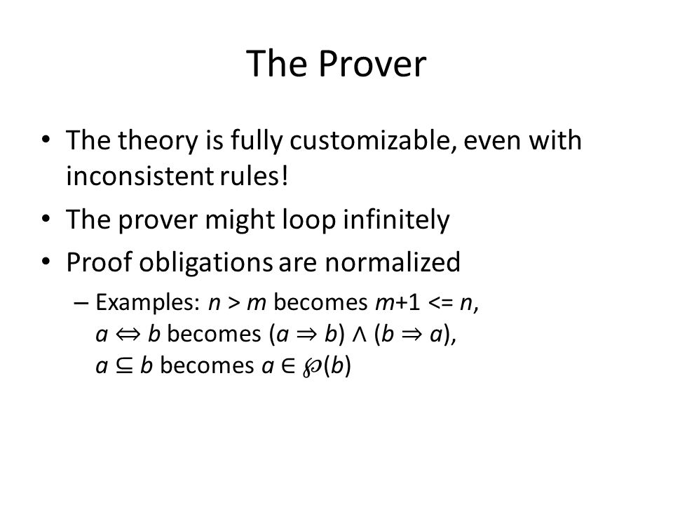 The Prover The theory is fully customizable, even with inconsistent rules! The prover might loop infinitely Proof obligations are normalized – Example