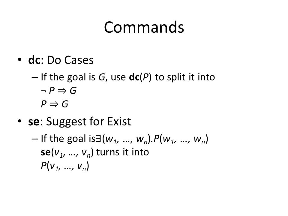 Commands dc: Do Cases – If the goal is G, use dc(P) to split it into ¬ P ⇒ G P ⇒ G se: Suggest for Exist – If the goal is ∃ (w 1, …, w n ).P(w 1, …, w