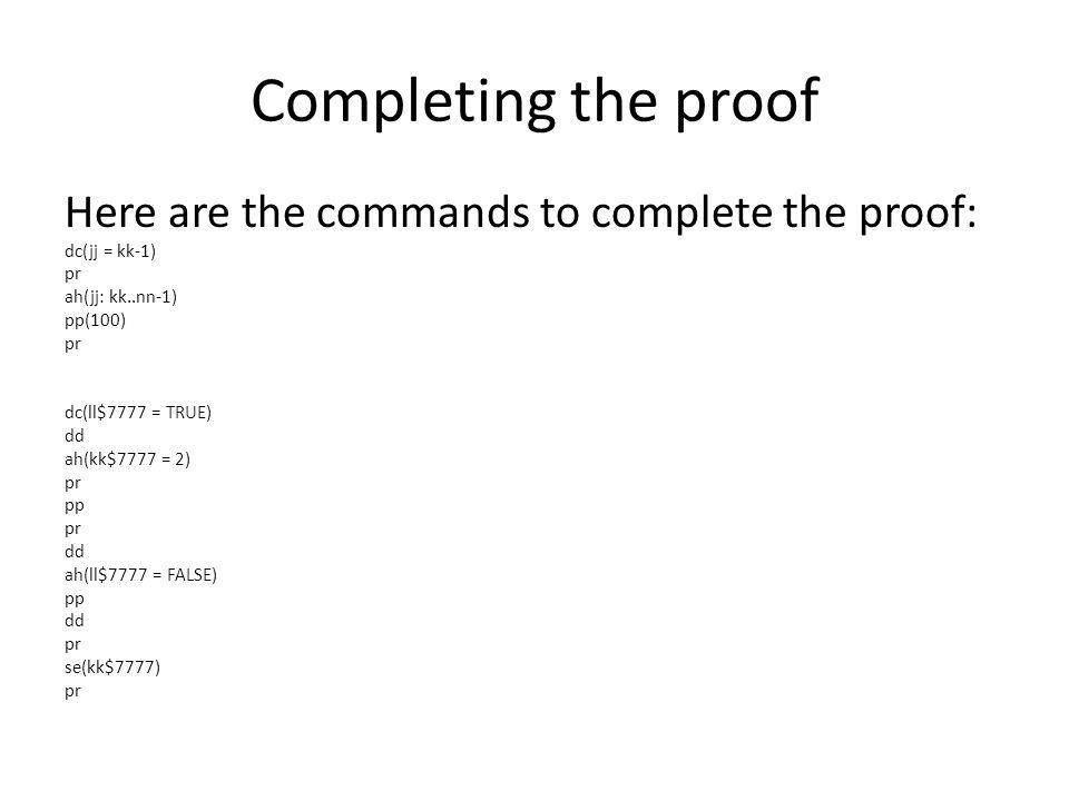 Completing the proof Here are the commands to complete the proof: dc(jj = kk-1) pr ah(jj: kk..nn-1) pp(100) pr dc(ll$7777 = TRUE) dd ah(kk$7777 = 2) pr pp pr dd ah(ll$7777 = FALSE) pp dd pr se(kk$7777) pr