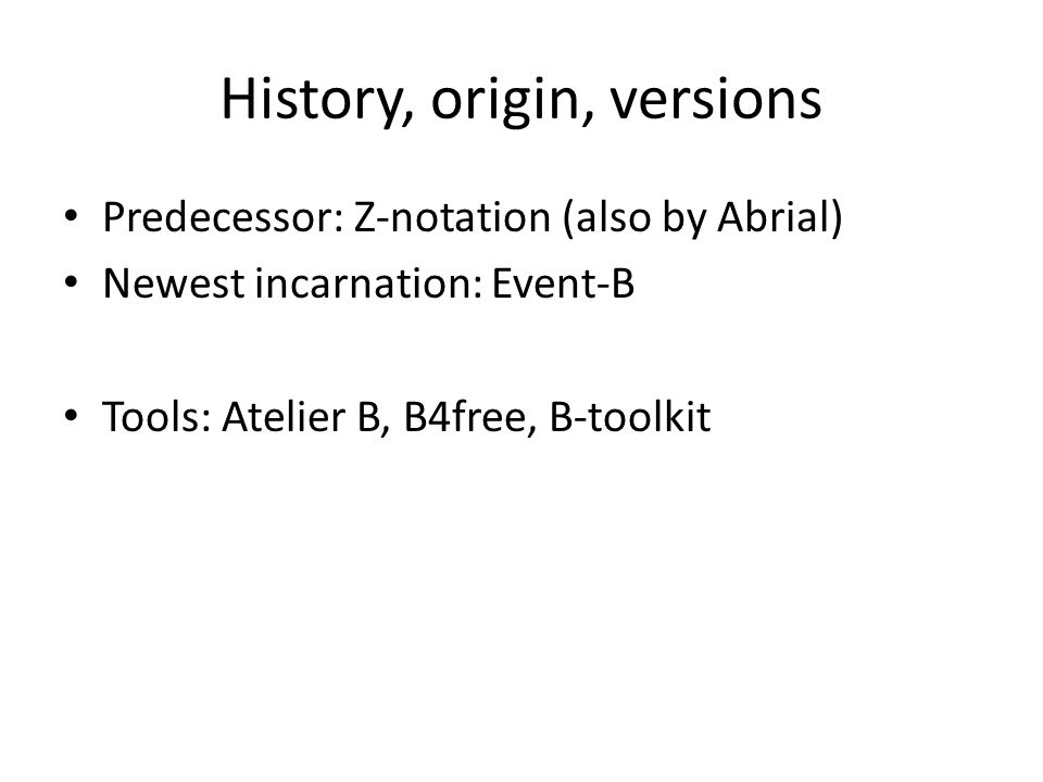 History, origin, versions Predecessor: Z-notation (also by Abrial) Newest incarnation: Event-B Tools: Atelier B, B4free, B-toolkit