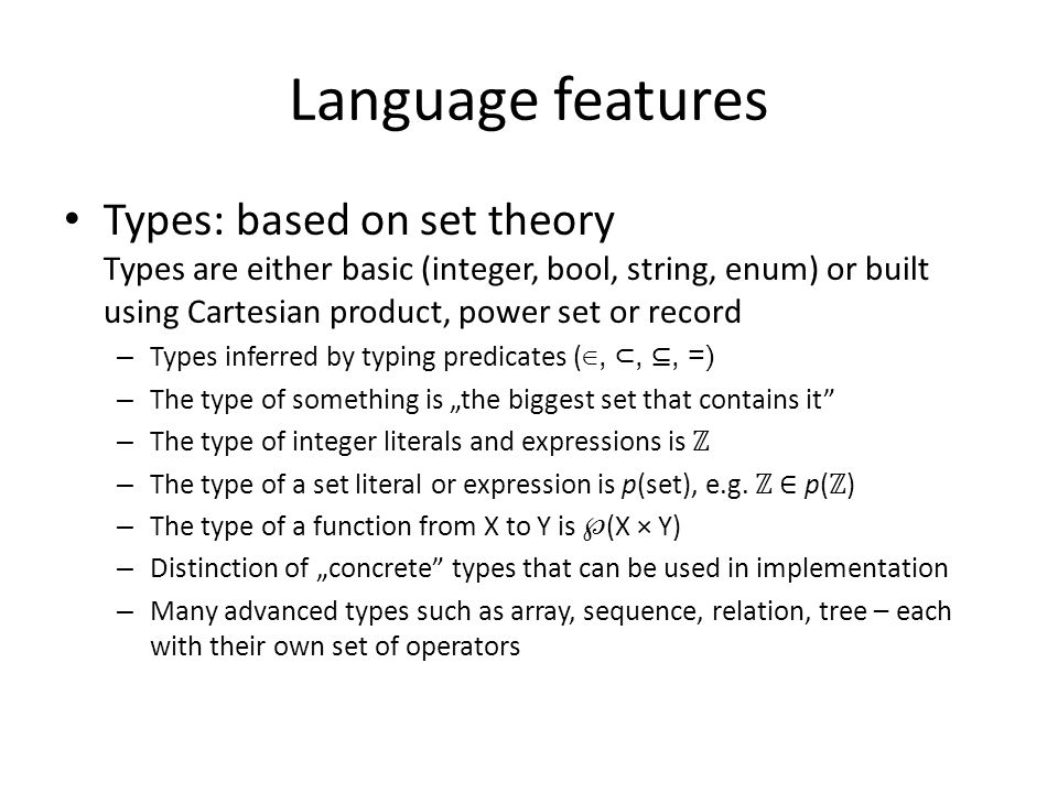 """Language features Types: based on set theory Types are either basic (integer, bool, string, enum) or built using Cartesian product, power set or record – Types inferred by typing predicates ( ∈, ⊂, ⊆, =) – The type of something is """"the biggest set that contains it – The type of integer literals and expressions is ℤ – The type of a set literal or expression is p(set), e.g."""