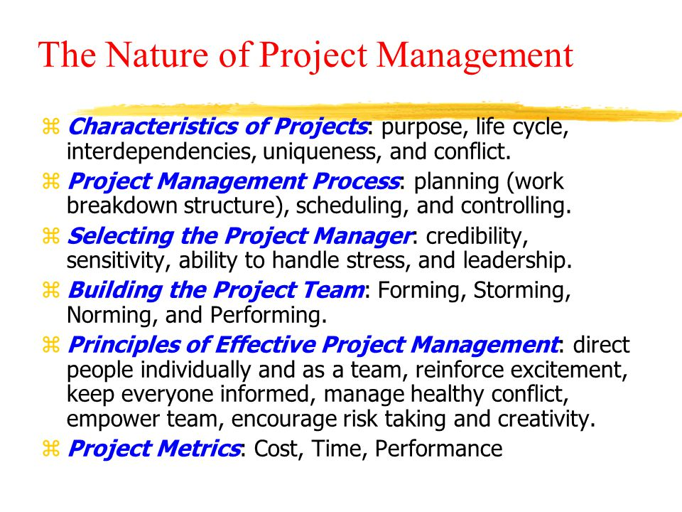 The Nature of Project Management zCharacteristics of Projects: purpose, life cycle, interdependencies, uniqueness, and conflict.