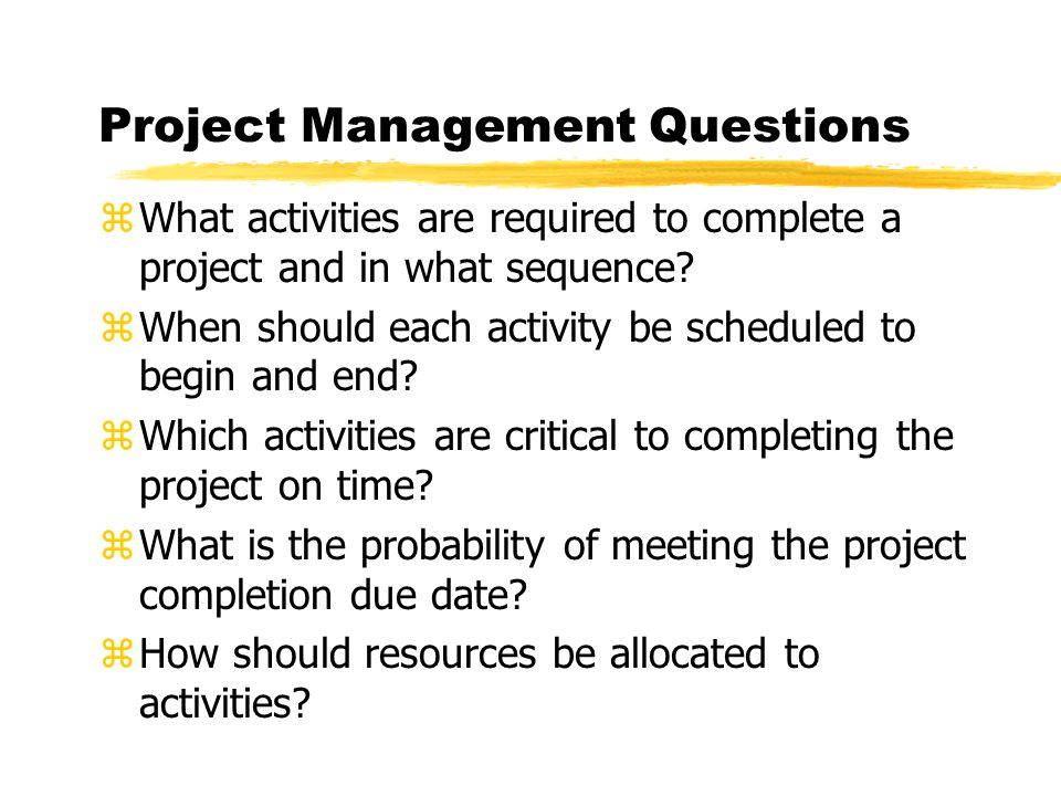 Project Management Questions zWhat activities are required to complete a project and in what sequence.