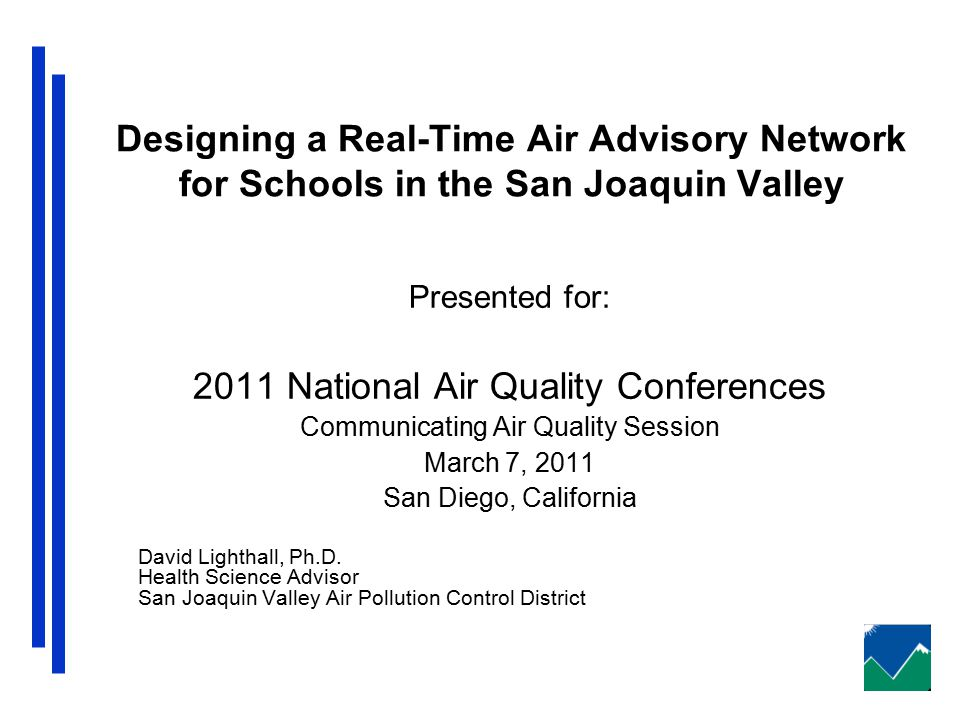 Designing a Real-Time Air Advisory Network for Schools in the San Joaquin Valley Presented for: 2011 National Air Quality Conferences Communicating Air Quality Session March 7, 2011 San Diego, California David Lighthall, Ph.D.
