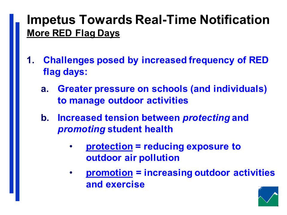 Impetus Towards Real-Time Notification More RED Flag Days 1.Challenges posed by increased frequency of RED flag days: a.Greater pressure on schools (and individuals) to manage outdoor activities b.Increased tension between protecting and promoting student health protection = reducing exposure to outdoor air pollution promotion = increasing outdoor activities and exercise