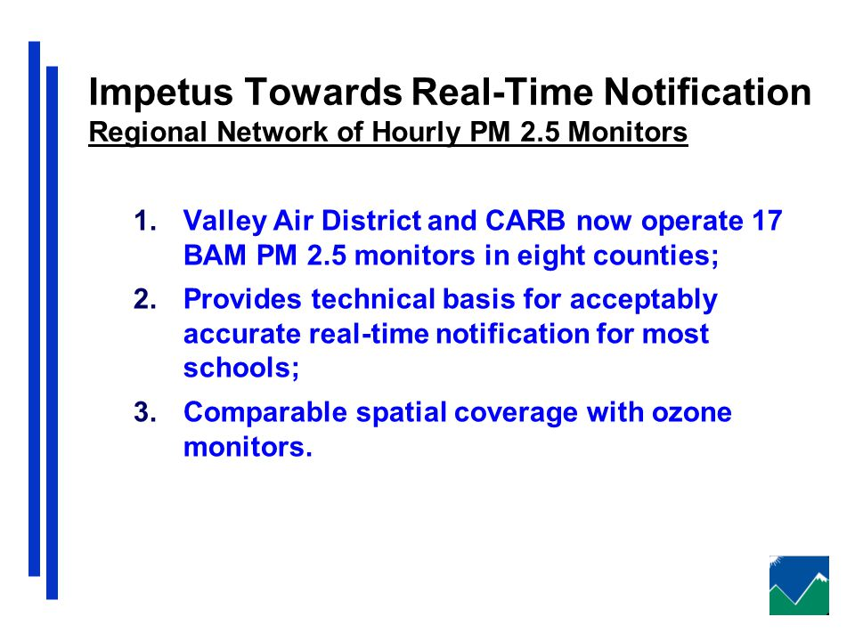 Impetus Towards Real-Time Notification Regional Network of Hourly PM 2.5 Monitors 1.Valley Air District and CARB now operate 17 BAM PM 2.5 monitors in eight counties; 2.Provides technical basis for acceptably accurate real-time notification for most schools; 3.Comparable spatial coverage with ozone monitors.