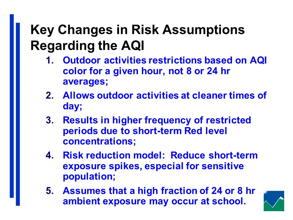 Key Changes in Risk Assumptions Regarding the AQI 1.Outdoor activities restrictions based on AQI color for a given hour, not 8 or 24 hr averages; 2.Allows outdoor activities at cleaner times of day; 3.Results in higher frequency of restricted periods due to short-term Red level concentrations; 4.Risk reduction model: Reduce short-term exposure spikes, especial for sensitive population; 5.Assumes that a high fraction of 24 or 8 hr ambient exposure may occur at school.
