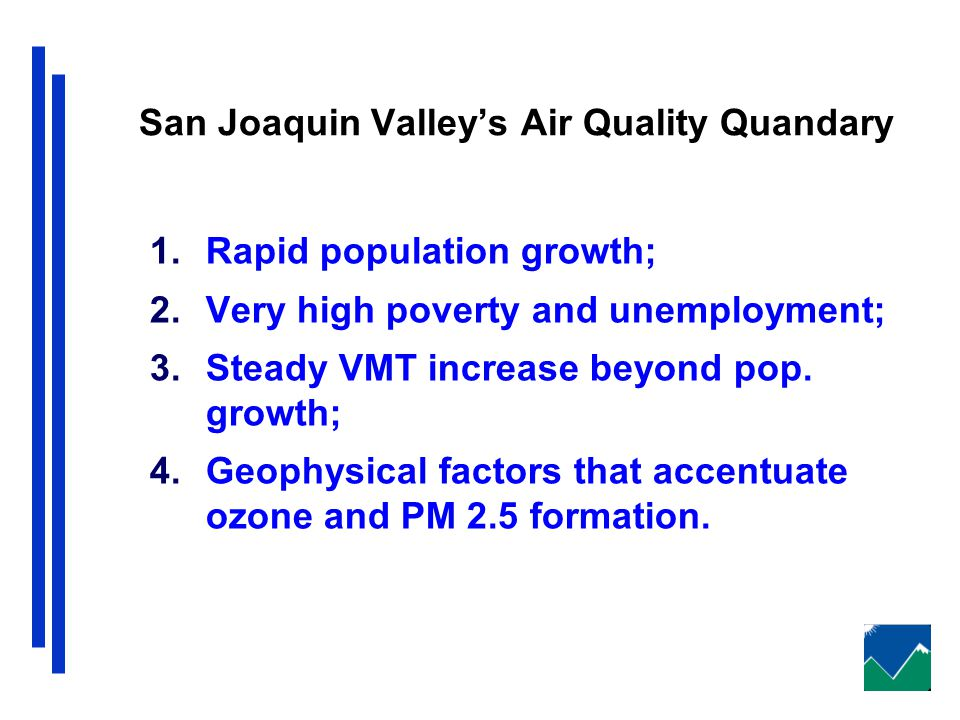 San Joaquin Valley's Air Quality Quandary 1.Rapid population growth; 2.Very high poverty and unemployment; 3.Steady VMT increase beyond pop.