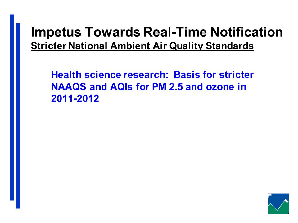 Impetus Towards Real-Time Notification Stricter National Ambient Air Quality Standards Health science research: Basis for stricter NAAQS and AQIs for PM 2.5 and ozone in 2011-2012