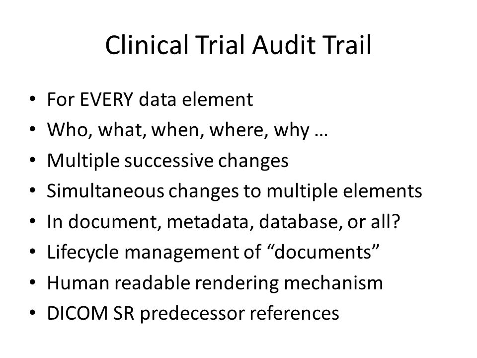Clinical Trial Audit Trail For EVERY data element Who, what, when, where, why … Multiple successive changes Simultaneous changes to multiple elements In document, metadata, database, or all.