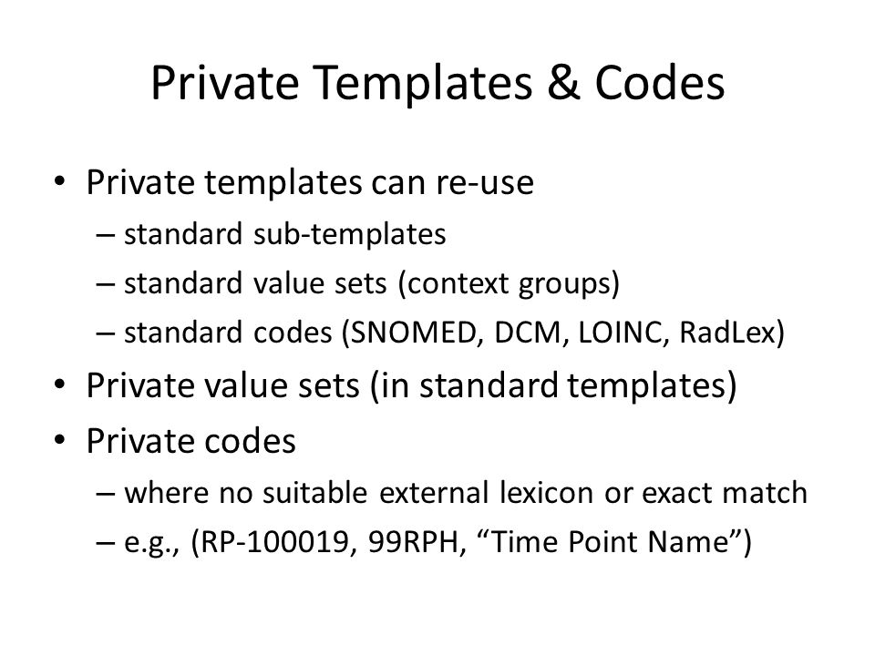 Private Templates & Codes Private templates can re-use – standard sub-templates – standard value sets (context groups) – standard codes (SNOMED, DCM, LOINC, RadLex) Private value sets (in standard templates) Private codes – where no suitable external lexicon or exact match – e.g., (RP-100019, 99RPH, Time Point Name )