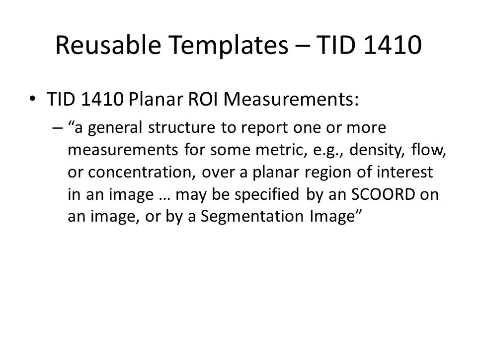 Reusable Templates – TID 1410 TID 1410 Planar ROI Measurements: – a general structure to report one or more measurements for some metric, e.g., density, flow, or concentration, over a planar region of interest in an image … may be specified by an SCOORD on an image, or by a Segmentation Image