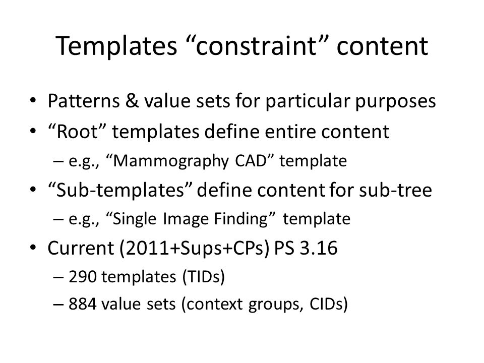 Templates constraint content Patterns & value sets for particular purposes Root templates define entire content – e.g., Mammography CAD template Sub-templates define content for sub-tree – e.g., Single Image Finding template Current (2011+Sups+CPs) PS 3.16 – 290 templates (TIDs) – 884 value sets (context groups, CIDs)