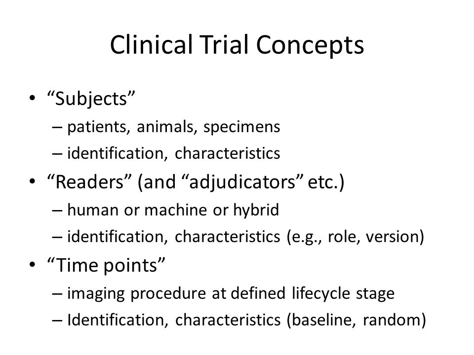 Clinical Trial Concepts Subjects – patients, animals, specimens – identification, characteristics Readers (and adjudicators etc.) – human or machine or hybrid – identification, characteristics (e.g., role, version) Time points – imaging procedure at defined lifecycle stage – Identification, characteristics (baseline, random)