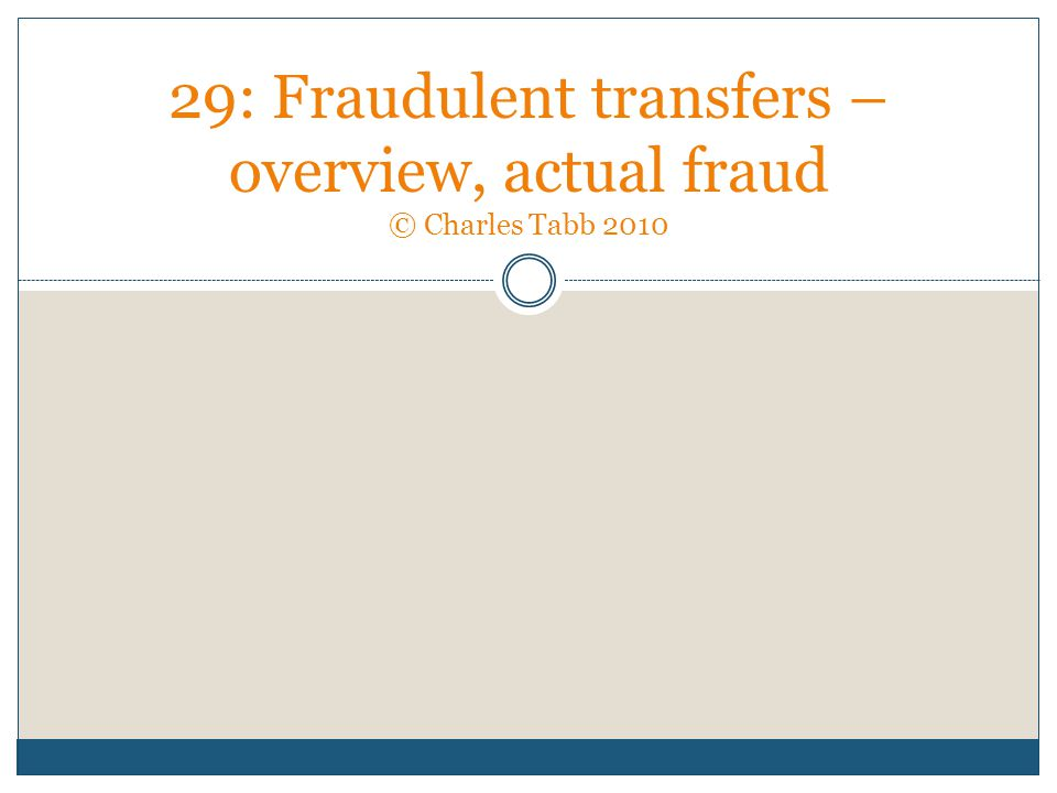 29: Fraudulent transfers – overview, actual fraud © Charles Tabb 2010