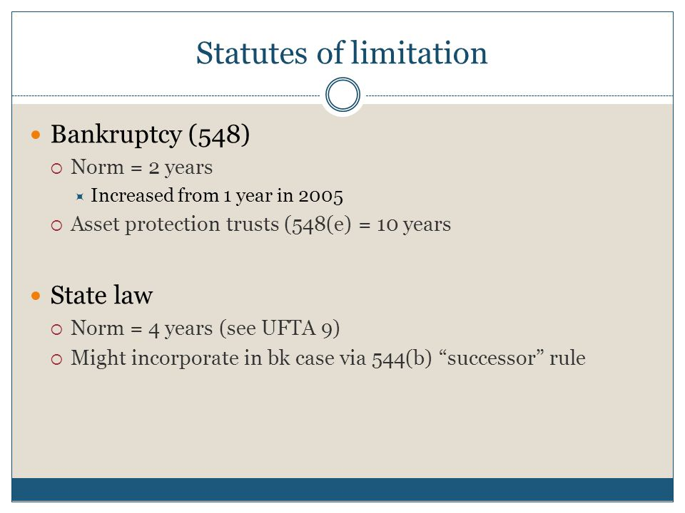 Statutes of limitation Bankruptcy (548)  Norm = 2 years  Increased from 1 year in 2005  Asset protection trusts (548(e) = 10 years State law  Norm = 4 years (see UFTA 9)  Might incorporate in bk case via 544(b) successor rule