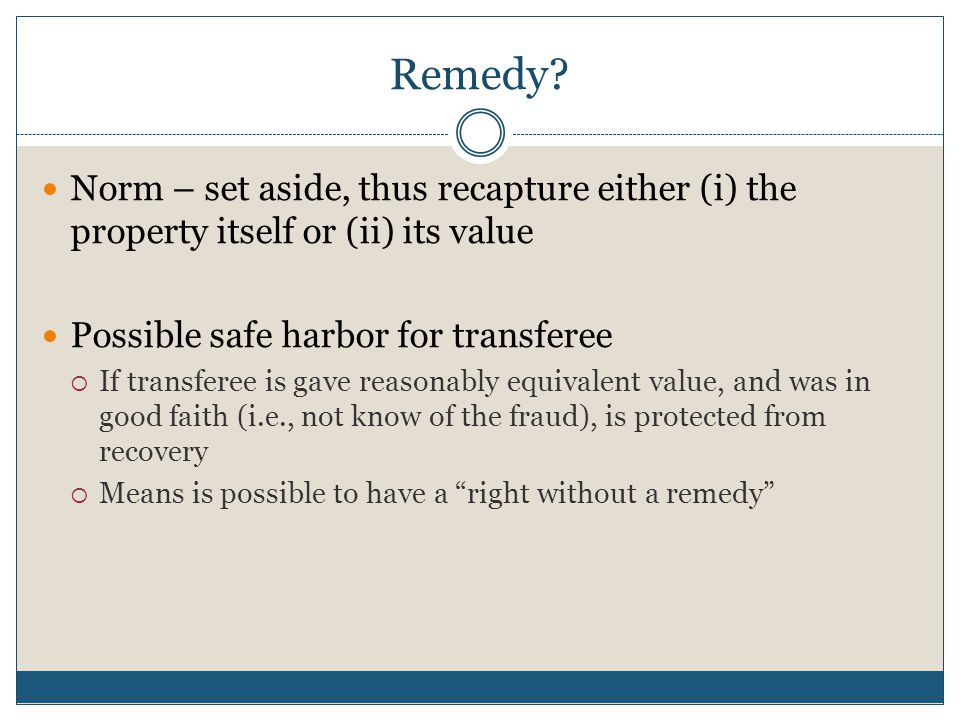 Remedy? Norm – set aside, thus recapture either (i) the property itself or (ii) its value Possible safe harbor for transferee  If transferee is gave