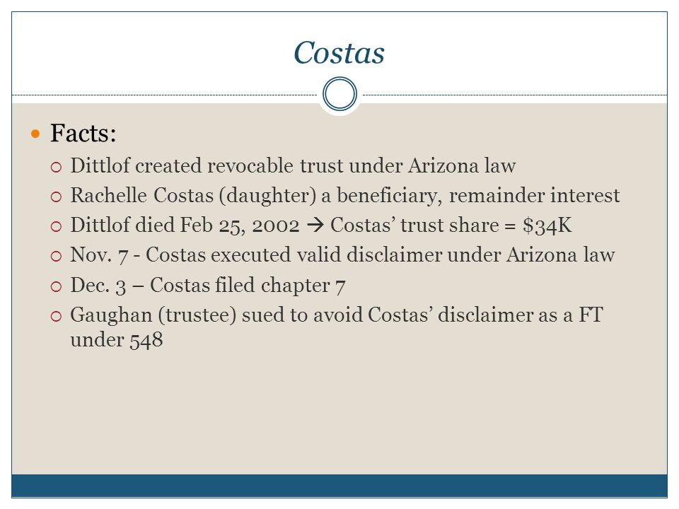 Costas Facts:  Dittlof created revocable trust under Arizona law  Rachelle Costas (daughter) a beneficiary, remainder interest  Dittlof died Feb 25, 2002  Costas' trust share = $34K  Nov.