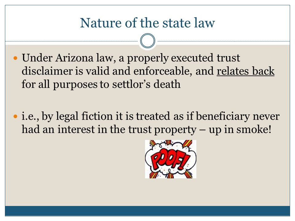 Nature of the state law Under Arizona law, a properly executed trust disclaimer is valid and enforceable, and relates back for all purposes to settlor
