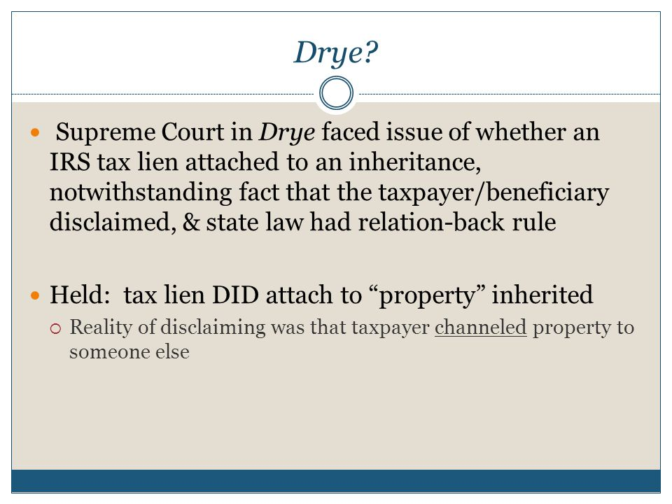 Drye? Supreme Court in Drye faced issue of whether an IRS tax lien attached to an inheritance, notwithstanding fact that the taxpayer/beneficiary disc
