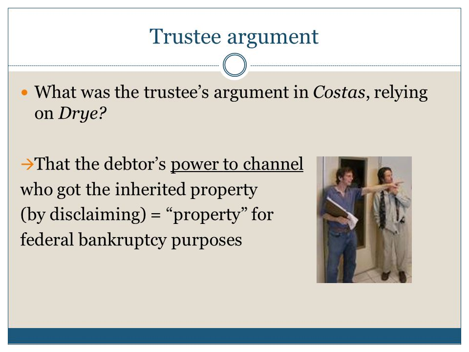 Trustee argument What was the trustee's argument in Costas, relying on Drye?  That the debtor's power to channel who got the inherited property (by d