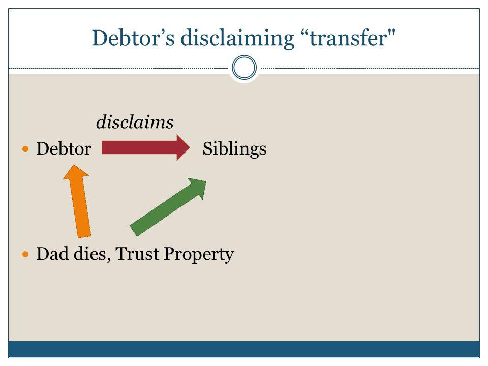 Debtor's disclaiming transfer disclaims Debtor Siblings Dad dies, Trust Property