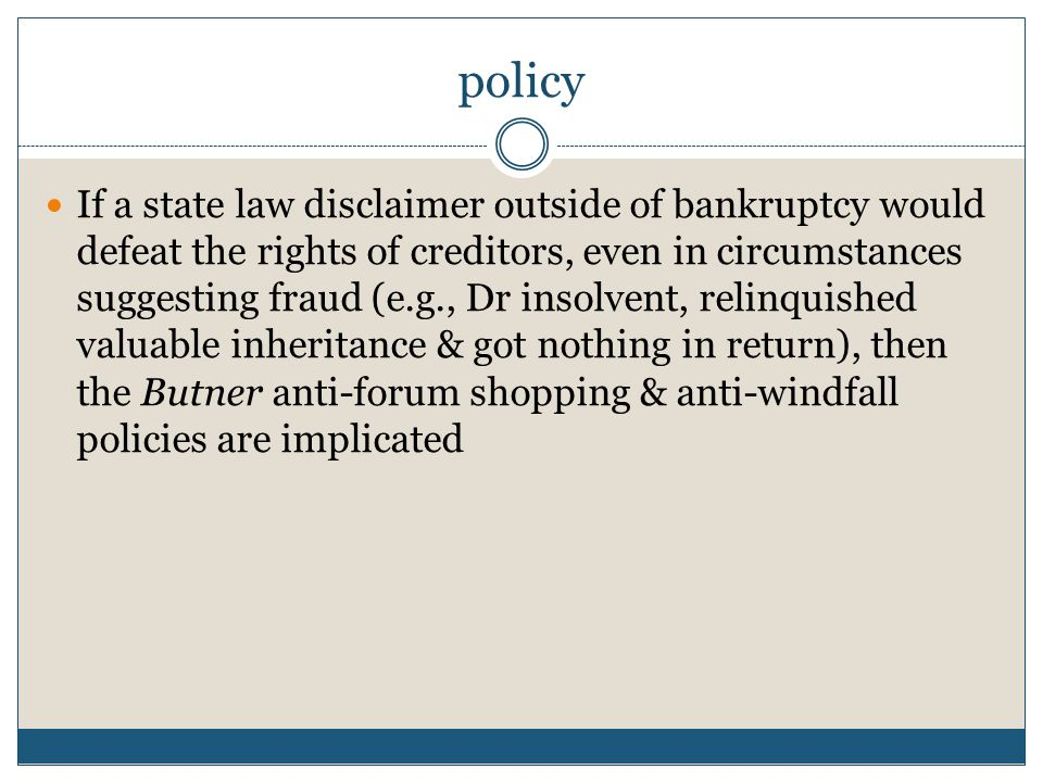policy If a state law disclaimer outside of bankruptcy would defeat the rights of creditors, even in circumstances suggesting fraud (e.g., Dr insolvent, relinquished valuable inheritance & got nothing in return), then the Butner anti-forum shopping & anti-windfall policies are implicated