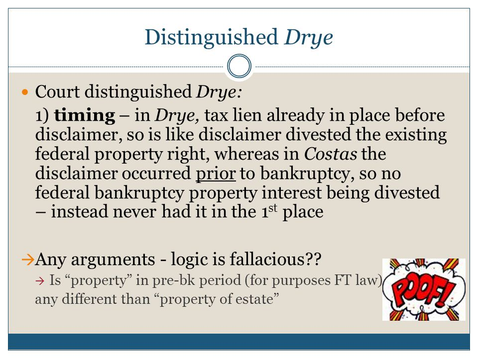 Distinguished Drye Court distinguished Drye: 1) timing – in Drye, tax lien already in place before disclaimer, so is like disclaimer divested the existing federal property right, whereas in Costas the disclaimer occurred prior to bankruptcy, so no federal bankruptcy property interest being divested – instead never had it in the 1 st place  Any arguments - logic is fallacious .