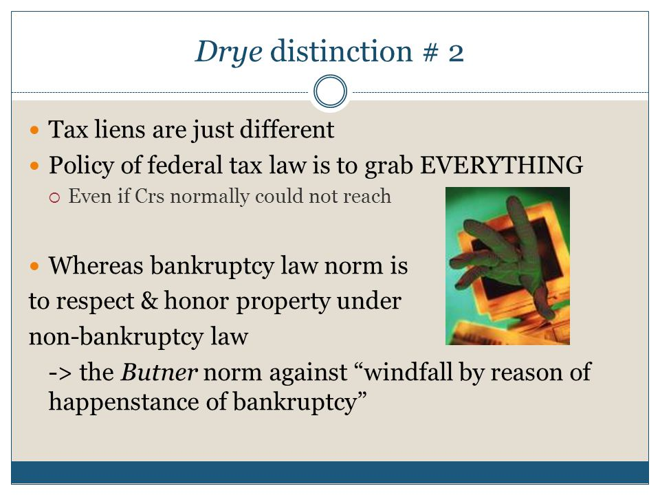 Drye distinction # 2 Tax liens are just different Policy of federal tax law is to grab EVERYTHING  Even if Crs normally could not reach Whereas bankruptcy law norm is to respect & honor property under non-bankruptcy law -> the Butner norm against windfall by reason of happenstance of bankruptcy