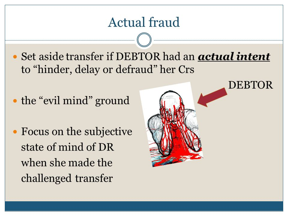Actual fraud Set aside transfer if DEBTOR had an actual intent to hinder, delay or defraud her Crs DEBTOR the evil mind ground Focus on the subjective state of mind of DR when she made the challenged transfer