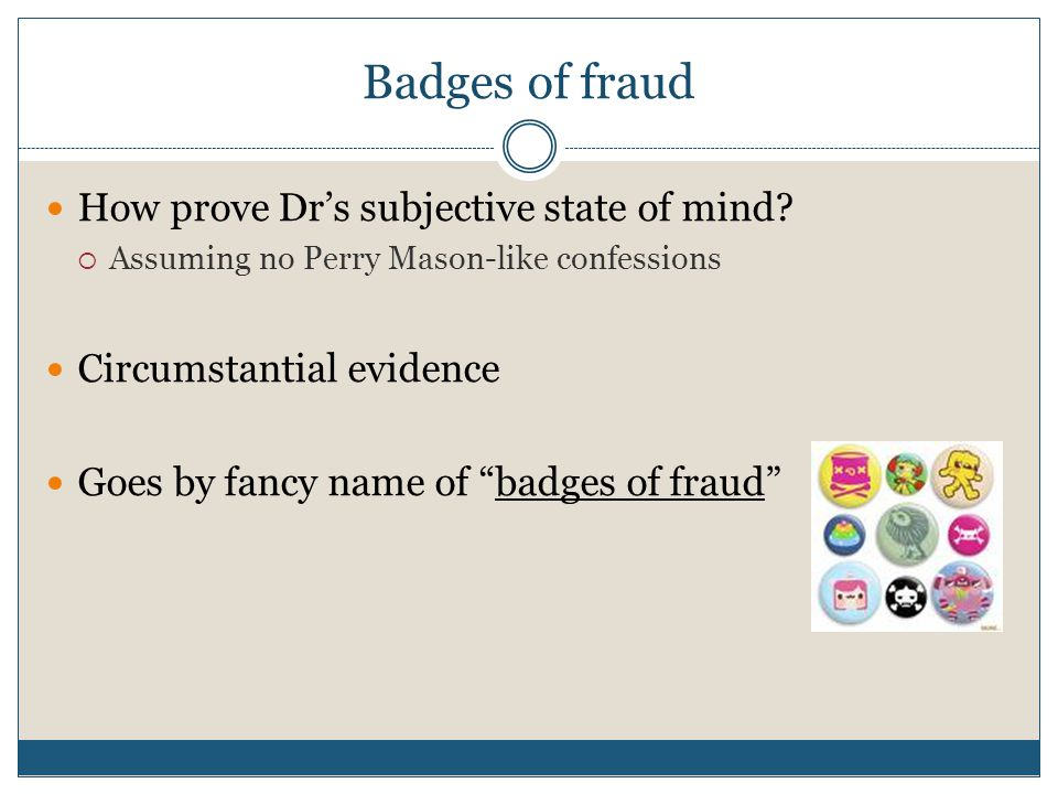 """Badges of fraud How prove Dr's subjective state of mind?  Assuming no Perry Mason-like confessions Circumstantial evidence Goes by fancy name of """"bad"""