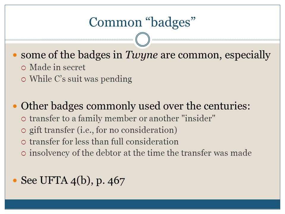 Common badges some of the badges in Twyne are common, especially  Made in secret  While C's suit was pending Other badges commonly used over the centuries:  transfer to a family member or another insider  gift transfer (i.e., for no consideration)  transfer for less than full consideration  insolvency of the debtor at the time the transfer was made See UFTA 4(b), p.