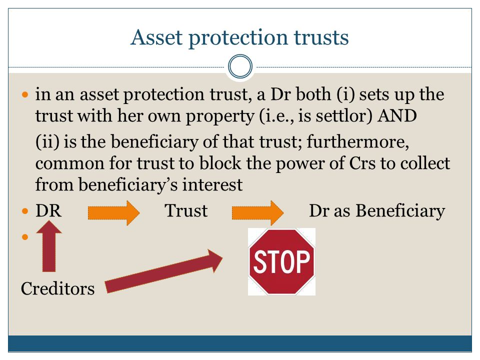 Asset protection trusts in an asset protection trust, a Dr both (i) sets up the trust with her own property (i.e., is settlor) AND (ii) is the beneficiary of that trust; furthermore, common for trust to block the power of Crs to collect from beneficiary's interest DR TrustDr as Beneficiary Creditors