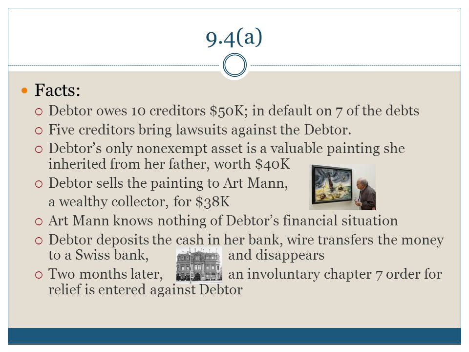9.4(a) Facts:  Debtor owes 10 creditors $50K; in default on 7 of the debts  Five creditors bring lawsuits against the Debtor.
