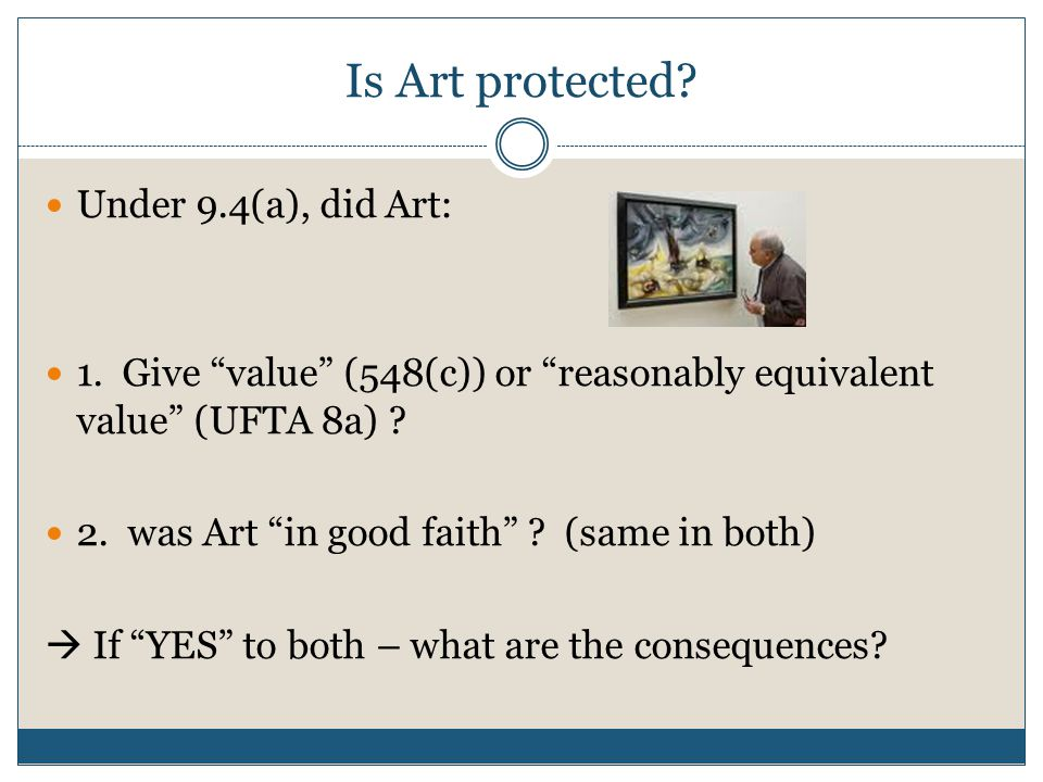 """Is Art protected? Under 9.4(a), did Art: 1. Give """"value"""" (548(c)) or """"reasonably equivalent value"""" (UFTA 8a) ? 2. was Art """"in good faith"""" ? (same in b"""