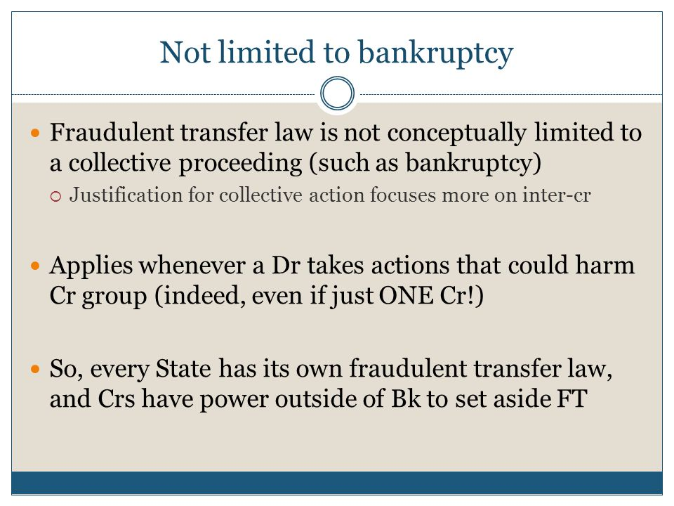 Not limited to bankruptcy Fraudulent transfer law is not conceptually limited to a collective proceeding (such as bankruptcy)  Justification for coll