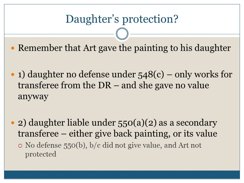 Daughter's protection? Remember that Art gave the painting to his daughter 1) daughter no defense under 548(c) – only works for transferee from the DR