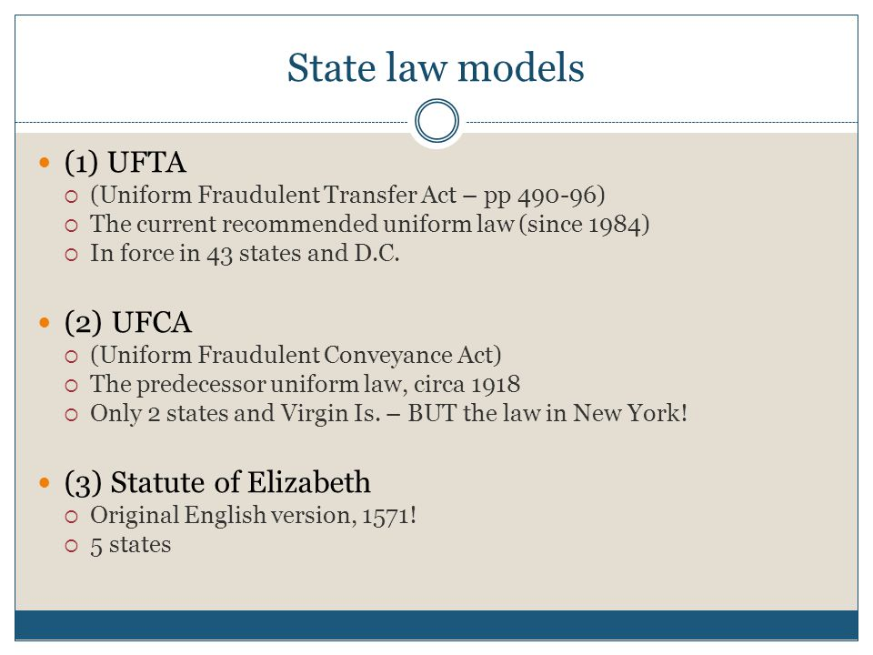 State law models (1) UFTA  (Uniform Fraudulent Transfer Act – pp 490-96)  The current recommended uniform law (since 1984)  In force in 43 states and D.C.