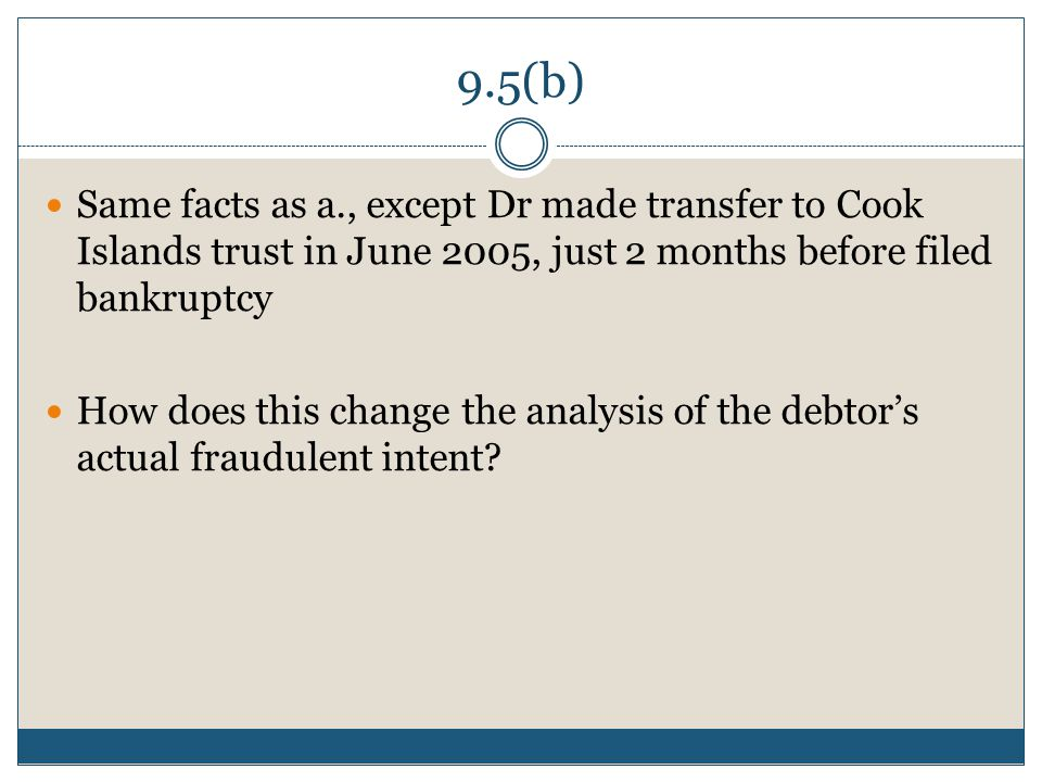 9.5(b) Same facts as a., except Dr made transfer to Cook Islands trust in June 2005, just 2 months before filed bankruptcy How does this change the an