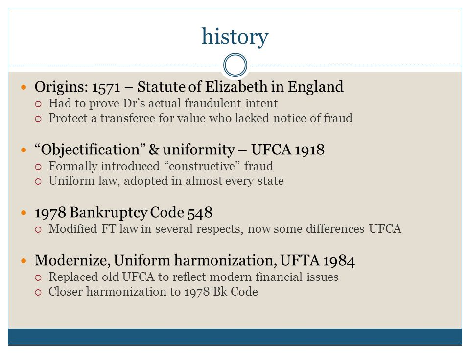 history Origins: 1571 – Statute of Elizabeth in England  Had to prove Dr's actual fraudulent intent  Protect a transferee for value who lacked notice of fraud Objectification & uniformity – UFCA 1918  Formally introduced constructive fraud  Uniform law, adopted in almost every state 1978 Bankruptcy Code 548  Modified FT law in several respects, now some differences UFCA Modernize, Uniform harmonization, UFTA 1984  Replaced old UFCA to reflect modern financial issues  Closer harmonization to 1978 Bk Code