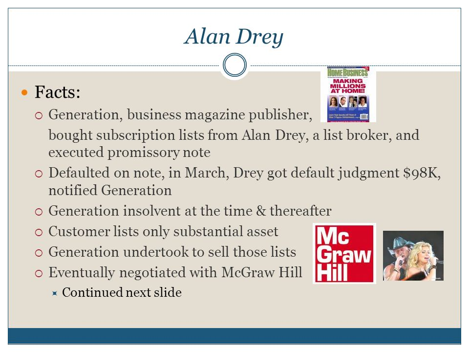 Alan Drey Facts:  Generation, business magazine publisher, bought subscription lists from Alan Drey, a list broker, and executed promissory note  Defaulted on note, in March, Drey got default judgment $98K, notified Generation  Generation insolvent at the time & thereafter  Customer lists only substantial asset  Generation undertook to sell those lists  Eventually negotiated with McGraw Hill  Continued next slide