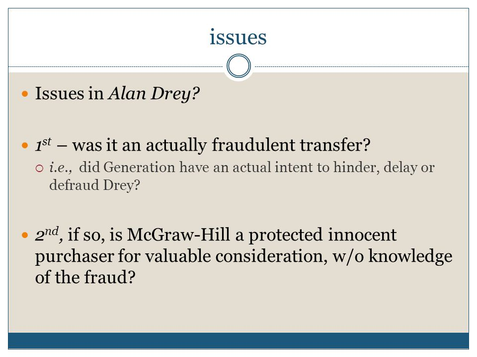 issues Issues in Alan Drey? 1 st – was it an actually fraudulent transfer?  i.e., did Generation have an actual intent to hinder, delay or defraud Dr