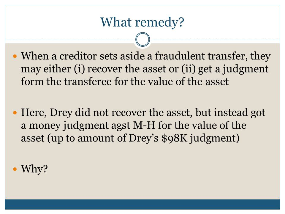 What remedy? When a creditor sets aside a fraudulent transfer, they may either (i) recover the asset or (ii) get a judgment form the transferee for th