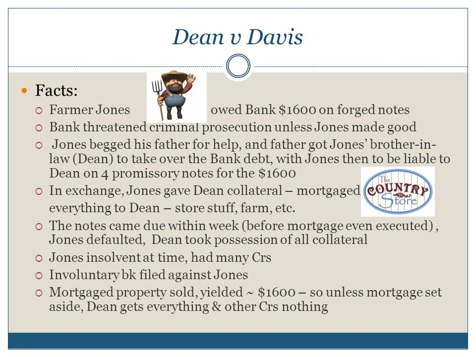 Dean v Davis Facts:  Farmer Jonesowed Bank $1600 on forged notes  Bank threatened criminal prosecution unless Jones made good  Jones begged his father for help, and father got Jones' brother-in- law (Dean) to take over the Bank debt, with Jones then to be liable to Dean on 4 promissory notes for the $1600  In exchange, Jones gave Dean collateral – mortgaged everything to Dean – store stuff, farm, etc.