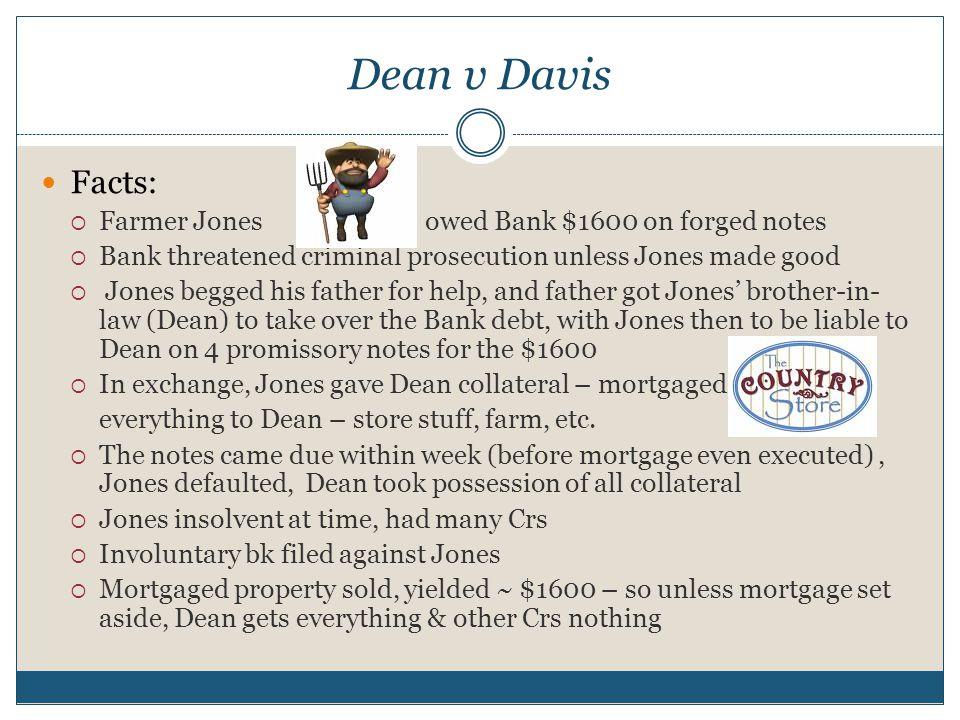 Dean v Davis Facts:  Farmer Jonesowed Bank $1600 on forged notes  Bank threatened criminal prosecution unless Jones made good  Jones begged his fat