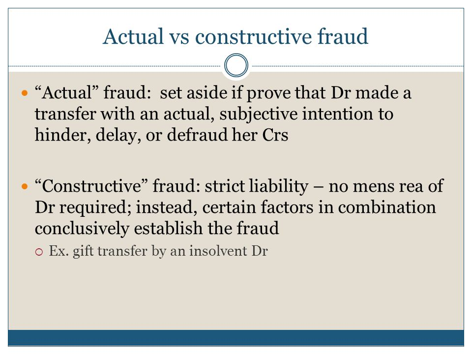 Actual vs constructive fraud Actual fraud: set aside if prove that Dr made a transfer with an actual, subjective intention to hinder, delay, or defraud her Crs Constructive fraud: strict liability – no mens rea of Dr required; instead, certain factors in combination conclusively establish the fraud  Ex.