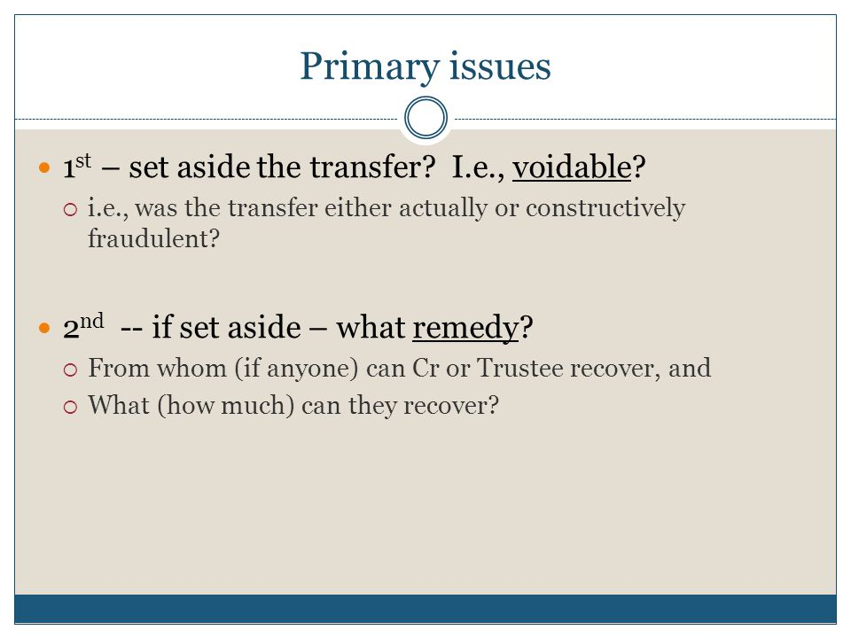 Primary issues 1 st – set aside the transfer? I.e., voidable?  i.e., was the transfer either actually or constructively fraudulent? 2 nd -- if set as