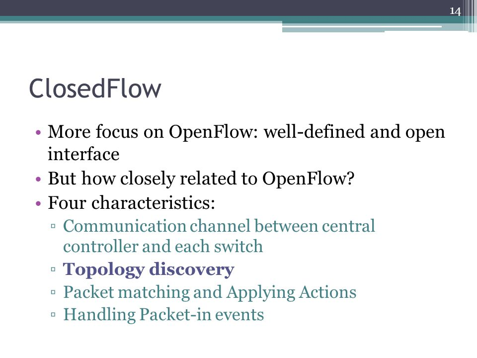 ClosedFlow More focus on OpenFlow: well-defined and open interface But how closely related to OpenFlow? Four characteristics: ▫Communication channel b